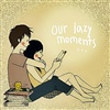 Our LAzY Moment