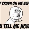 u had crush on me b4?!